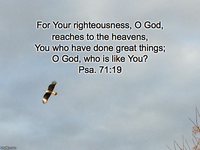 For Your righteousness, O God, reaches to the heavens, You who have done great things; O God, who is like You? Psa. 71:19 | image tagged in the heavens | made w/ Imgflip meme maker