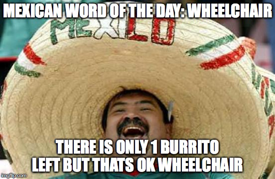 Happy Mexican | MEXICAN WORD OF THE DAY: WHEELCHAIR THERE IS ONLY 1 BURRITO LEFT BUT THATS OK WHEELCHAIR | image tagged in happy mexican | made w/ Imgflip meme maker