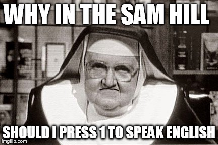 Frowning Nun | WHY IN THE SAM HILL SHOULD I PRESS 1TO SPEAK ENGLISH | image tagged in memes,frowning nun | made w/ Imgflip meme maker