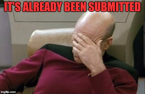 Captain Picard Facepalm Meme | IT'S ALREADY BEEN SUBMITTED | image tagged in memes,captain picard facepalm | made w/ Imgflip meme maker