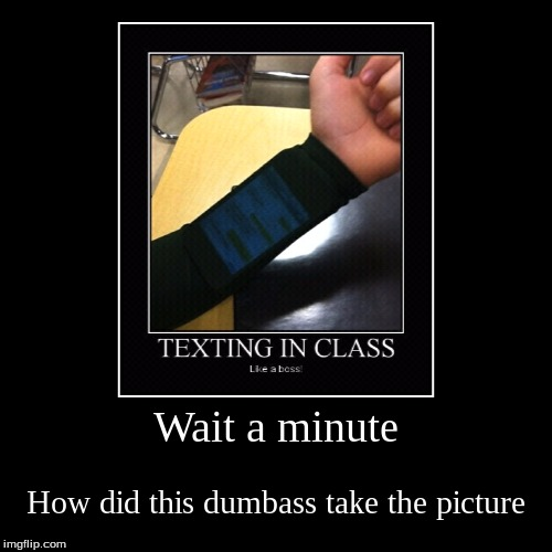 What's the point of the sleeve now that you have a phone in public view? | Wait a minute | How did this dumbass take the picture | image tagged in demotivationals,like a boss | made w/ Imgflip demotivational maker