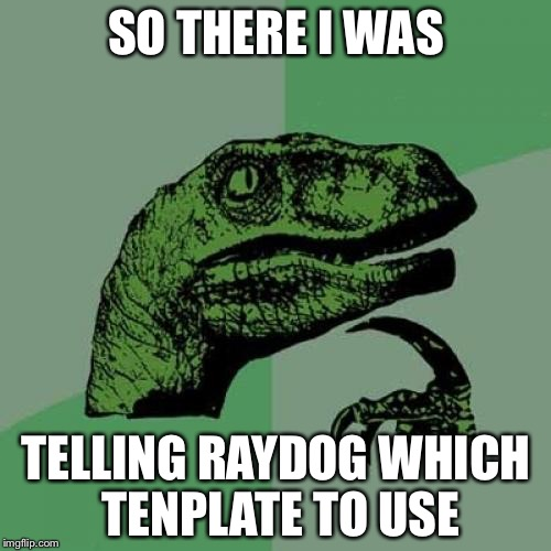 Philosoraptor Meme | SO THERE I WAS TELLING RAYDOG WHICH TENPLATE TO USE | image tagged in memes,philosoraptor | made w/ Imgflip meme maker