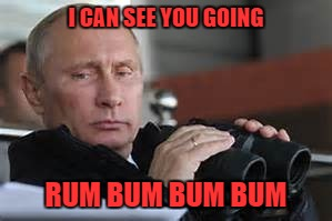I CAN SEE YOU GOING RUM BUM BUM BUM | made w/ Imgflip meme maker