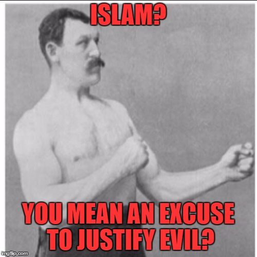 ISLAM? YOU MEAN AN EXCUSE TO JUSTIFY EVIL? | made w/ Imgflip meme maker