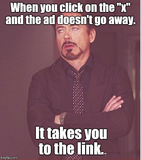 "Face You Make Robert Downey Jr Meme | When you click on the ""x"" and the ad doesn't go away. It takes you to the link. 