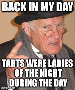Back In My Day Meme | BACK IN MY DAY TARTS WERE LADIES OF THE NIGHT DURING THE DAY | image tagged in memes,back in my day | made w/ Imgflip meme maker