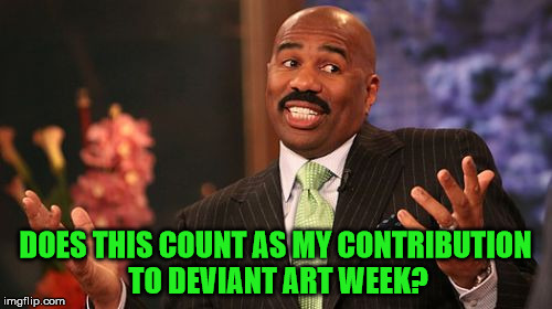 Steve Harvey Meme | DOES THIS COUNT AS MY CONTRIBUTION TO DEVIANT ART WEEK? | image tagged in memes,steve harvey | made w/ Imgflip meme maker