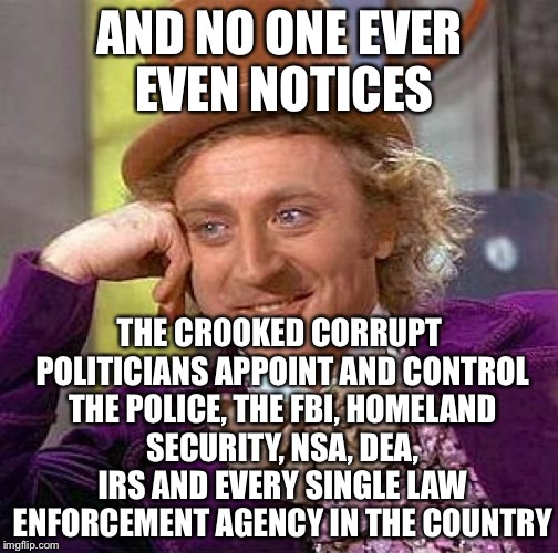 Creepy Condescending Wonka Meme | AND NO ONE EVER EVEN NOTICES THE CROOKED CORRUPT POLITICIANS APPOINT AND CONTROL THE POLICE, THE FBI, HOMELAND SECURITY, NSA, DEA, IRS AND E | image tagged in memes,creepy condescending wonka | made w/ Imgflip meme maker