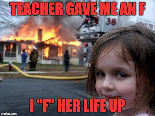 "Disaster Girl Meme | TEACHER GAVE ME AN F I ""F"" HER LIFE UP 