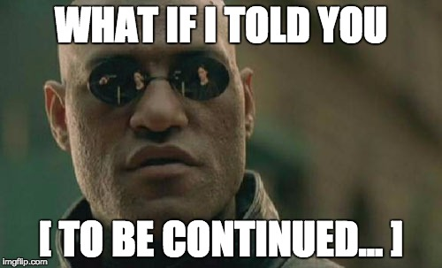 Matrix Morpheus Meme | WHAT IF I TOLD YOU [ TO BE CONTINUED... ] | image tagged in memes,matrix morpheus | made w/ Imgflip meme maker