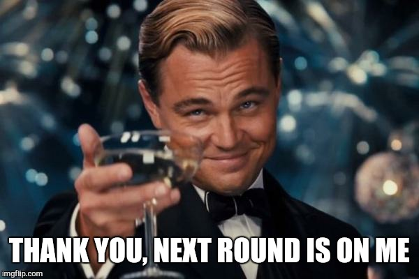 Leonardo Dicaprio Cheers Meme | THANK YOU, NEXT ROUND IS ON ME | image tagged in memes,leonardo dicaprio cheers | made w/ Imgflip meme maker