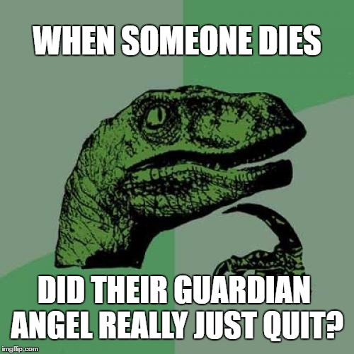 Philosoraptor Meme | WHEN SOMEONE DIES DID THEIR GUARDIAN ANGEL REALLY JUST QUIT? | image tagged in memes,philosoraptor | made w/ Imgflip meme maker