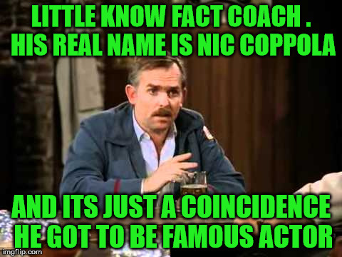LITTLE KNOW FACT COACH . HIS REAL NAME IS NIC COPPOLA AND ITS JUST A COINCIDENCE HE GOT TO BE FAMOUS ACTOR | made w/ Imgflip meme maker