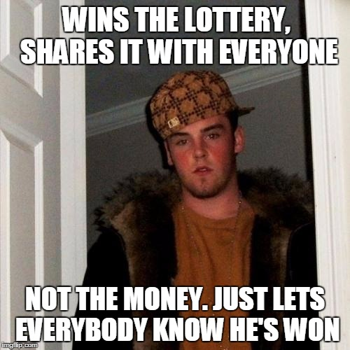 Scumbag Steve Meme | WINS THE LOTTERY, SHARES IT WITH EVERYONE NOT THE MONEY. JUST LETS EVERYBODY KNOW HE'S WON | image tagged in memes,scumbag steve | made w/ Imgflip meme maker