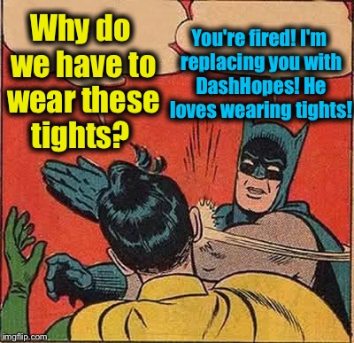 Batman Slapping Robin Meme | Why do we have to wear these tights? You're fired! I'm replacing you with DashHopes! He loves wearing tights! | image tagged in memes,batman slapping robin,evilmandoevil,funny | made w/ Imgflip meme maker