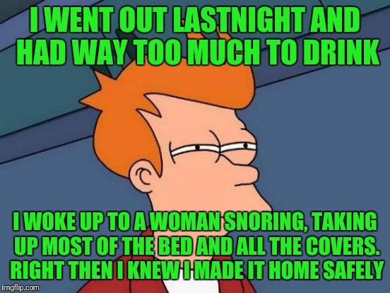 Futurama Fry Meme | I WENT OUT LASTNIGHT AND HAD WAY TOO MUCH TO DRINK I WOKE UP TO A WOMAN SNORING, TAKING UP MOST OF THE BED AND ALL THE COVERS. RIGHT THEN I  | image tagged in memes,futurama fry | made w/ Imgflip meme maker