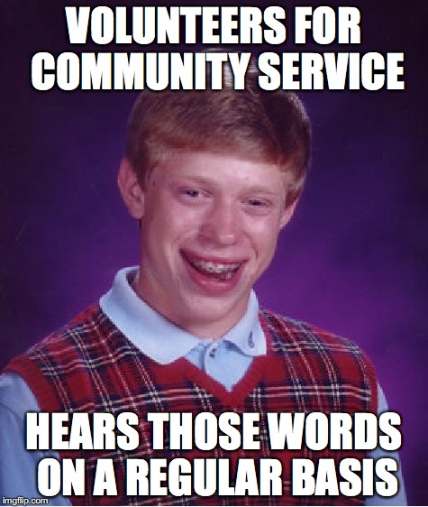 Bad Luck Brian Meme | VOLUNTEERS FOR COMMUNITY SERVICE HEARS THOSE WORDS ON A REGULAR BASIS | image tagged in memes,bad luck brian | made w/ Imgflip meme maker