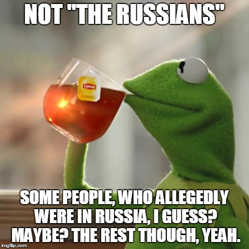 "But Thats None Of My Business Meme | NOT ""THE RUSSIANS"" SOME PEOPLE, WHO ALLEGEDLY WERE IN RUSSIA, I GUESS? MAYBE? THE REST THOUGH, YEAH. 