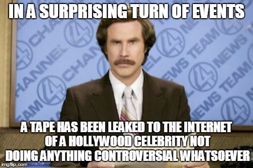 You'll never guess who | IN A SURPRISING TURN OF EVENTS A TAPE HAS BEEN LEAKED TO THE INTERNET OF A HOLLYWOOD CELEBRITY NOT DOING ANYTHING CONTROVERSIAL WHATSOEVER | image tagged in memes,ron burgundy,hollywood,celebrity,internet,hollyweird | made w/ Imgflip meme maker