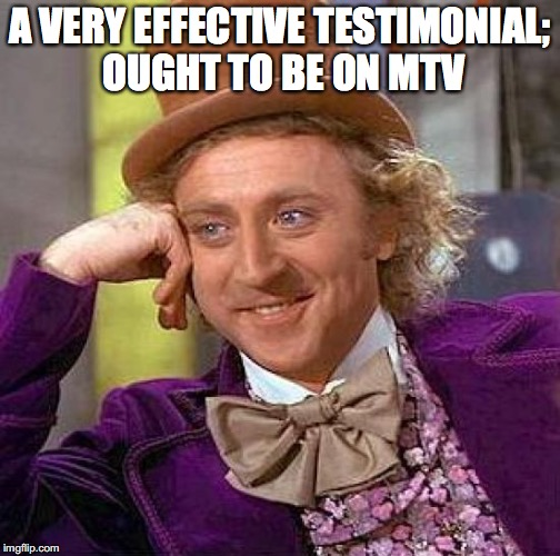 Creepy Condescending Wonka Meme | A VERY EFFECTIVE TESTIMONIAL; OUGHT TO BE ON MTV | image tagged in memes,creepy condescending wonka | made w/ Imgflip meme maker