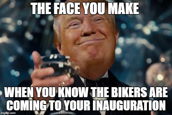 Anyone said something about riots?  | THE FACE YOU MAKE WHEN YOU KNOW THE BIKERS ARE COMING TO YOUR INAUGURATION | image tagged in trump cheers,memes,inauguration day,donald trump | made w/ Imgflip meme maker