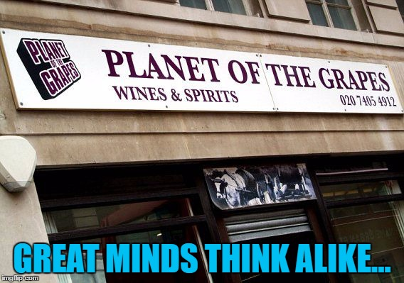 GREAT MINDS THINK ALIKE... | made w/ Imgflip meme maker