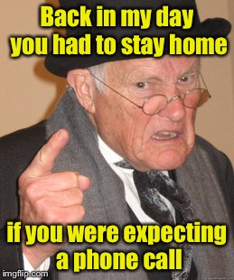 Back In My Day Meme | Back in my day you had to stay home if you were expecting a phone call | image tagged in memes,back in my day | made w/ Imgflip meme maker