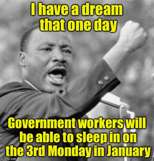 To the lucky people who get MLK day off, dream a little longer | I have a dream that one day Government workers will be able to sleep in on the 3rd Monday in January | image tagged in i have a dream,mlk jr,sweet dreams | made w/ Imgflip meme maker