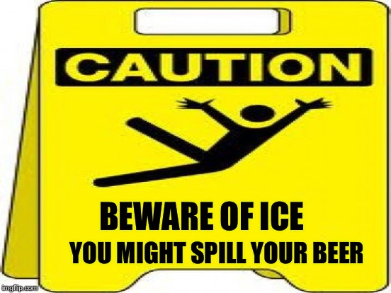 BEWARE OF ICE YOU MIGHT SPILL YOUR BEER | made w/ Imgflip meme maker