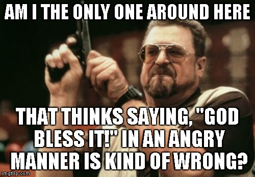"Am I The Only One Around Here Meme | AM I THE ONLY ONE AROUND HERE THAT THINKS SAYING, ""GOD BLESS IT!"" IN AN ANGRY MANNER IS KIND OF WRONG? 