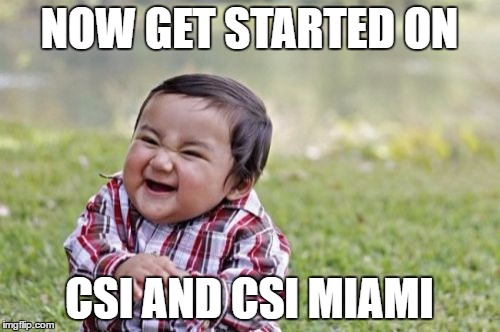 Evil Toddler Meme | NOW GET STARTED ON CSI AND CSI MIAMI | image tagged in memes,evil toddler | made w/ Imgflip meme maker