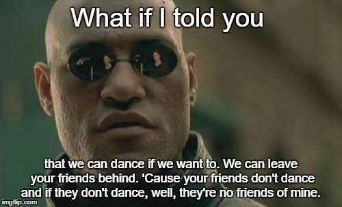 Matrix Morpheus Meme | What if I told you that we can dance if we want to. We can leave your friends behind. 'Cause your friends don't dance and if they don't danc | image tagged in memes,matrix morpheus | made w/ Imgflip meme maker
