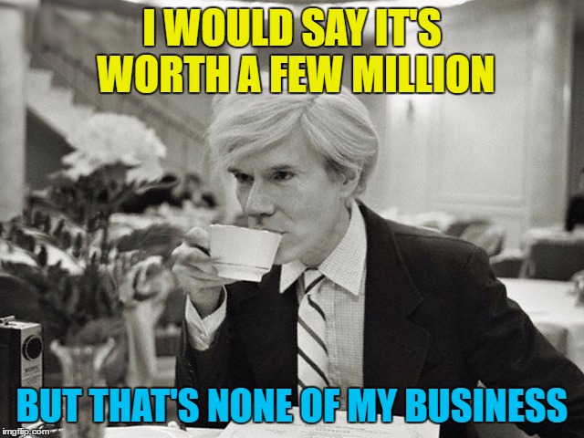 I WOULD SAY IT'S WORTH A FEW MILLION BUT THAT'S NONE OF MY BUSINESS | made w/ Imgflip meme maker