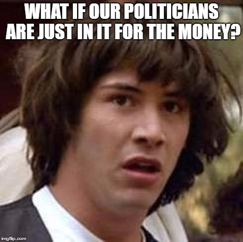 Conspiracy Keanu Meme | WHAT IF OUR POLITICIANS ARE JUST IN IT FOR THE MONEY? | image tagged in memes,conspiracy keanu | made w/ Imgflip meme maker