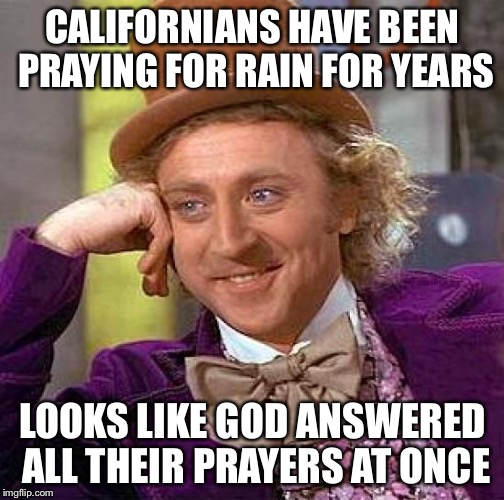 Creepy Condescending Wonka Meme | CALIFORNIANS HAVE BEEN PRAYING FOR RAIN FOR YEARS LOOKS LIKE GOD ANSWERED ALL THEIR PRAYERS AT ONCE | image tagged in memes,creepy condescending wonka | made w/ Imgflip meme maker