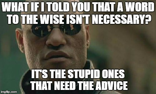 Matrix Morpheus Meme | WHAT IF I TOLD YOU THAT A WORD TO THE WISE ISN'T NECESSARY? IT'S THE STUPID ONES THAT NEED THE ADVICE | image tagged in memes,matrix morpheus | made w/ Imgflip meme maker