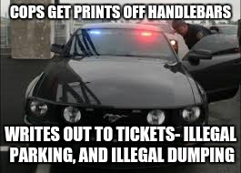 unmarked cop car | COPS GET PRINTS OFF HANDLEBARS WRITES OUT TO TICKETS- ILLEGAL PARKING, AND ILLEGAL DUMPING | image tagged in unmarked cop car | made w/ Imgflip meme maker