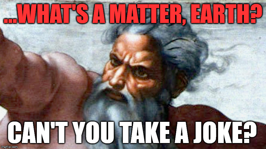 god | ...WHAT'S A MATTER, EARTH? CAN'T YOU TAKE A JOKE? | image tagged in god | made w/ Imgflip meme maker
