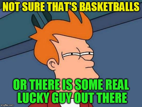 Futurama Fry Meme | NOT SURE THAT'S BASKETBALLS OR THERE IS SOME REAL LUCKY GUY OUT THERE | image tagged in memes,futurama fry | made w/ Imgflip meme maker