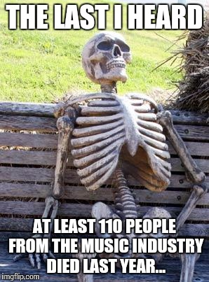 Waiting Skeleton Meme | THE LAST I HEARD AT LEAST 110 PEOPLE FROM THE MUSIC INDUSTRY DIED LAST YEAR... | image tagged in memes,waiting skeleton | made w/ Imgflip meme maker