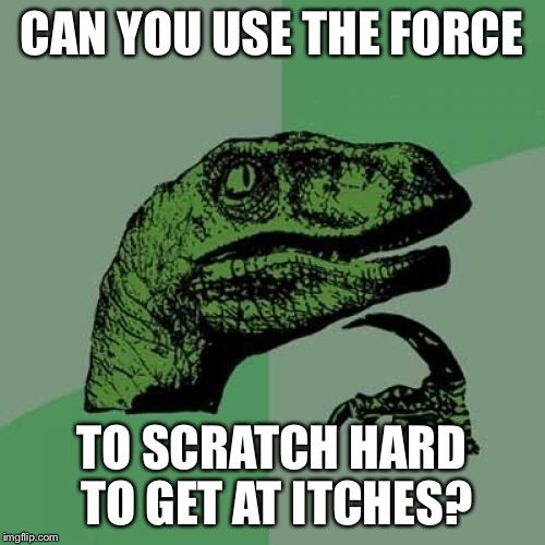 Philosoraptor Meme | CAN YOU USE THE FORCE TO SCRATCH HARD TO GET AT ITCHES? | image tagged in memes,philosoraptor | made w/ Imgflip meme maker