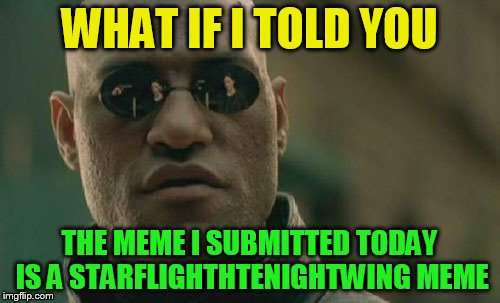 Matrix Morpheus Meme | WHAT IF I TOLD YOU THE MEME I SUBMITTED TODAY IS A STARFLIGHTHTENIGHTWING MEME | image tagged in memes,matrix morpheus | made w/ Imgflip meme maker