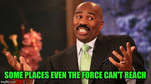 Steve Harvey Meme | SOME PLACES EVEN THE FORCE CAN'T REACH | image tagged in memes,steve harvey | made w/ Imgflip meme maker