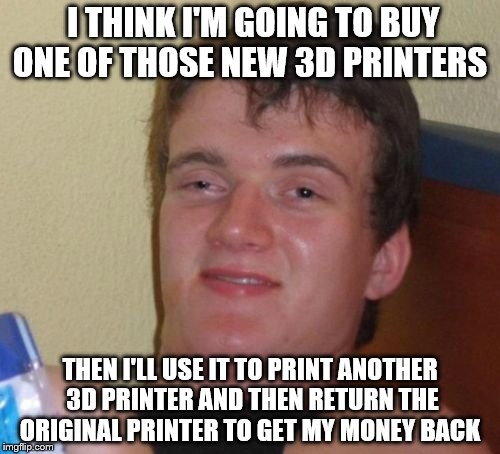 10 Guy Meme | I THINK I'M GOING TO BUY ONE OF THOSE NEW 3D PRINTERS THEN I'LL USE IT TO PRINT ANOTHER 3D PRINTER AND THEN RETURN THE ORIGINAL PRINTER TO G | image tagged in memes,10 guy | made w/ Imgflip meme maker