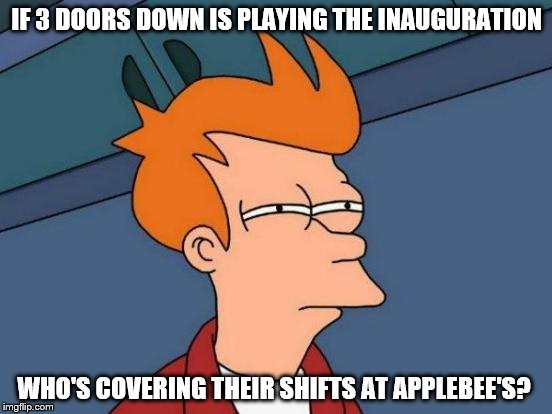 Futurama Fry Meme | IF 3 DOORS DOWN IS PLAYING THE INAUGURATION WHO'S COVERING THEIR SHIFTS AT APPLEBEE'S? | image tagged in memes,futurama fry | made w/ Imgflip meme maker