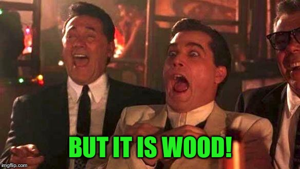 Goodfellas Laughing | BUT IT IS WOOD! | image tagged in goodfellas laughing | made w/ Imgflip meme maker
