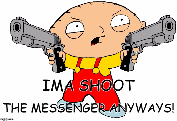 Ima Shoot the Messenger | IMA SHOOT THE MESSENGER ANYWAYS! | image tagged in stewie griffin | made w/ Imgflip meme maker