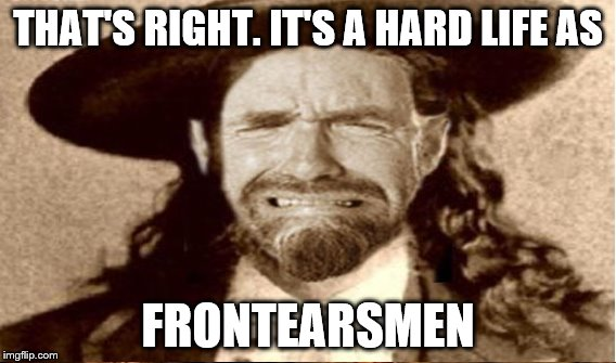 THAT'S RIGHT. IT'S A HARD LIFE AS FRONTEARSMEN | made w/ Imgflip meme maker