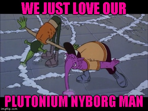WE JUST LOVE OUR PLUTONIUM NYBORG MAN | made w/ Imgflip meme maker