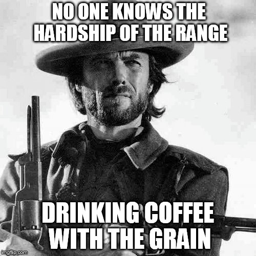 NO ONE KNOWS THE HARDSHIP OF THE RANGE DRINKING COFFEE WITH THE GRAIN | made w/ Imgflip meme maker